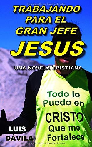 TRABAJANDO PARA EL GRAN JEFE JESUS (UNA NOVELA CRISTIANA) por Luis Dávila