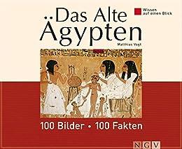 Das Alte Ägypten: 100 Bilder - 100 Fakten: Wissen auf einen Blick von [Vogt, Matthias]