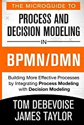 The MicroGuide to Process and Decision Modeling in BPMN/DMN: Building More Effective Processes by Integrating Process Modeling with Decision Modeling by Tom Debevoise (2014-10-10)