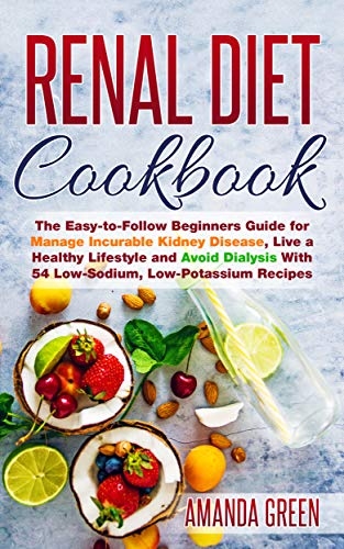 Renal Diet Cookbook: The Easy-to-Follow Beginners Guide for Manage Incurable Kidney Disease, Live a Healthy Lifestyle and Avoid Dialysis With 54 Low-Sodium, Low-Potassium Recipes (English Edition)