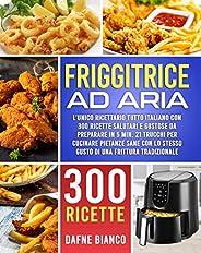 Friggitrice ad Aria: L'Unico Ricettario Tutto Italiano con 300 Ricette Salutari e Gustose da Preparare in 5 mi