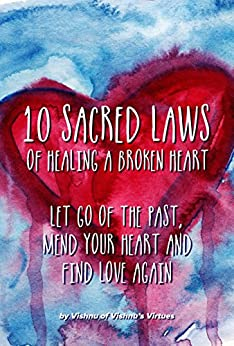 10 Sacred Laws of Healing A Broken Heart: Let Go Of The Past, Mend Your Heart And Find Love Again by [Vishnu's Virtues]