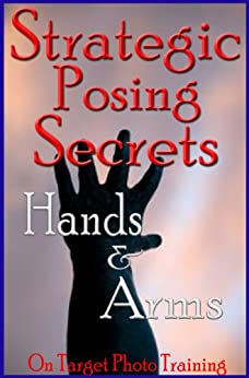 Strategic Posing Secrets - Hands & Arms! (On Target Photo Training Book 17) (English Edition) di [Eitreim, Dan]