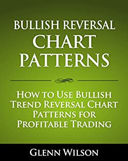 Bullish Reversal Chart Patterns: How to Use Bullish Trend Reversal Chart Patterns for Profitable Trading by [Wilson, Glenn]
