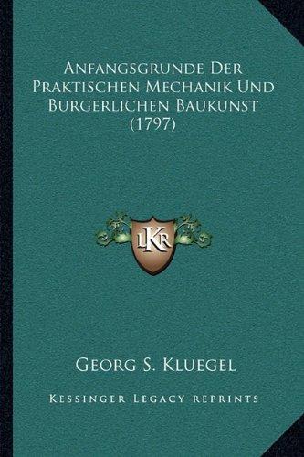 Anfangsgrunde Der Praktischen Mechanik Und Burgerlichen Baukunst (1797)
