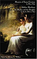 Memoirs of Emma Courtney And Adeline Mowbray; or the Mother And the Daughter