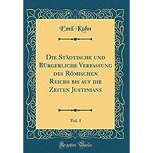 Die Städtische und Bürgerliche Verfassung des Römischen Reichs bis auf die Zeiten Justinians, Vol. 1 (Classic Reprint)