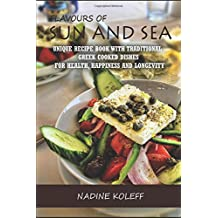 Flavours of Sun and Sea: Unique recipe book with traditional Greek cooked dishes for health, happiness and longevity