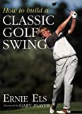 Cover of: How to Build a Classic Golf Swing | Ernie Els, Steve Newell
