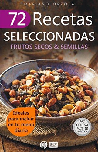 72 RECETAS SELECCIONADAS - FRUTOS SECOS & SEMILLAS: Ideales para incluir en tu menú diario (Colección Cocina Fácil & Práctica nº 70) por Mariano Orzola