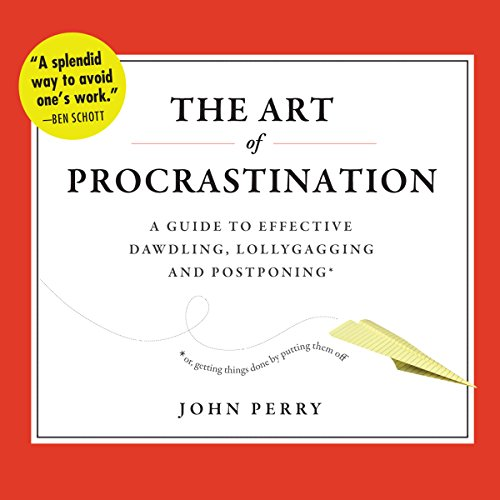 The Art of Procrastination: A Guide to Effective Dawdling, Lollygagging, and Postponing, or, Getting Things Done by Putting Them Off
