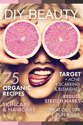 DIY BEAUTY: 75 Organic recipes skincare & haircare. (Target acne, scarring and blemishes, reduce stretch marks and treat oily & dry hair) (English Edition) -