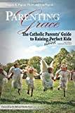 Parenting with Grace , Updated and Expanded: The Catholic Parents' Guide to Raising