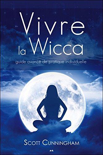 Vivre la Wicca - Guide avancé de pratique individuelle