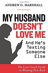 My Husband Doesn't Love Me and He's Texting Someone Else: The Love Coach Guide to Winning Him Back by Andrew G. Marshall (2015-09-15)