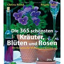 Die 365 schönsten Kräuter, Blüten und Rosen: Mit Rezepten für Wellness und Genuss