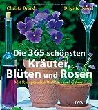 Die 365 schönsten Kräuter, Blüten und Rosen: Mit Rezepten für Wellness und Genuss - Christa Brand, Brigitte  Buser