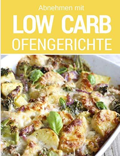 Abnehmen mit Low Carb - Ofengerichte: Das Low Carb Kochbuch: Rezepte für Auflauf, Gratin, süße Gerichte, Brot, Brötchen, Kuchen & mehr aus dem Backofen -