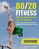 80/20-Fitness: Wenig investieren, viel erreichen. Das Training für alle, die das Leben genießen und trotzdem fit sein wollen