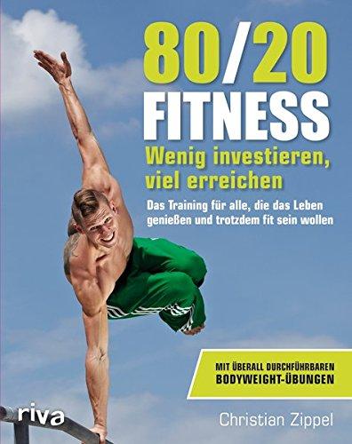 80/20-Fitness: Wenig investieren, viel erreichen. Das Training für alle, die das Leben genießen und trotzdem fit sein wollen -