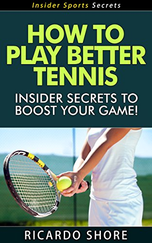 How to Play Better Tennis - Insider Secrets to Boost Your Game! (Insider Sports Secrets Book 1) di Ricardo Shore