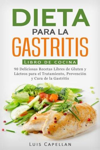 Dieta Para La Gastritis: 90 Deliciosas Recetas Libres de Gluten y Lácteos Para El Tratamiento, Prevención y Cura De La Gastritis por Luis Capellan