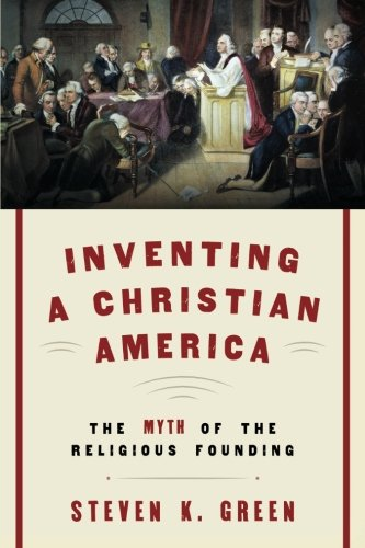 Inventing a Christian America: The Myth of the Religious Founding por Steven K. Green