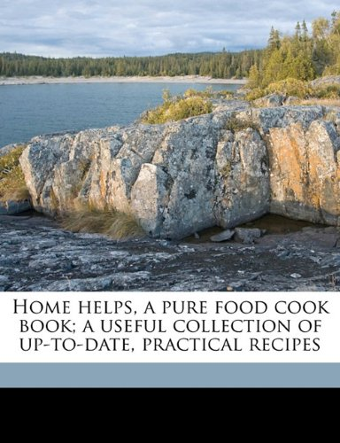 Home helps, a pure food cook book; a useful collection of up-to-date, practical recipes