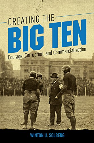 Creating the Big Ten: Courage, Corruption, and Commercialization (English Edition) por Winton U Solberg