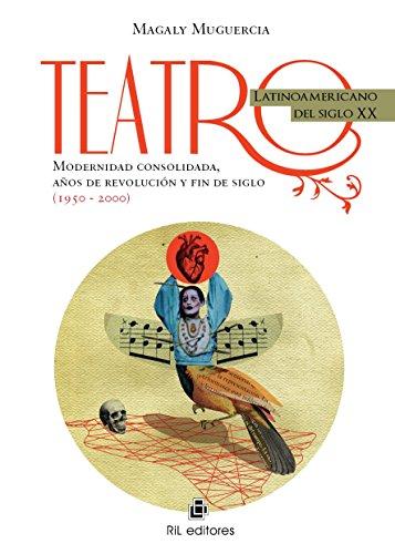 Teatro latinoamericano del siglo XX: modernidad consolidada, años de revolución y fin de siglo (1950-2000) por Magaly Muguercia