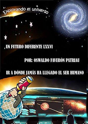 Explorando el Universo: Ir a dónde jamás antes ha llegado el Ser Humano (Un Futuro Diferente nº 76) por Oswaldo Enrique Faverón Patriau