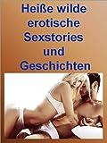 Heiße wilde erotische Sexstories und Geschichten 7: Selbst beim mehrmaligen Lesen wird hier der Geist willig und der Körper schwach.