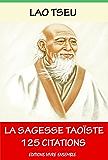 Lao Tseu  ou La Sagesse Taoïste - 125 Citations: ( version enrichie d'une biographie de Lao Tseu )