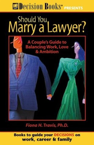 Should You Marry a Lawyer?: A Couple's Guide to Balancing Work, Love & Ambition by Fiona, Ph.D. Travis (September 19,2003)
