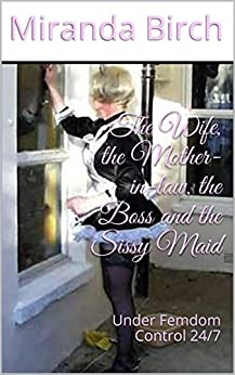 The Wife, the Mother-in-law, the Boss and the Sissy Maid: Under Femdom Control 24/7 (English Edition) di [Birch, Miranda]