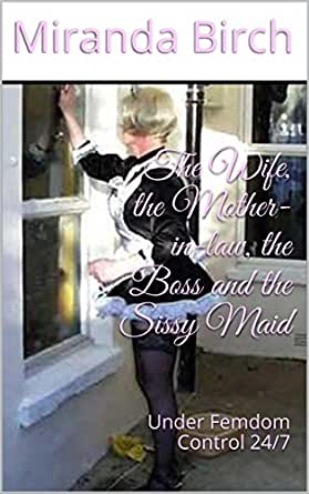 The Wife, the Mother-in-law, the Boss and the Sissy Maid