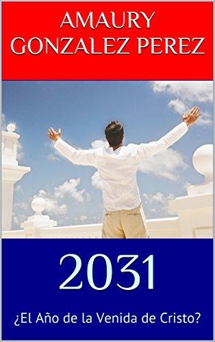 2031: ¿El Año de la Venida de Cristo? por AMAURY GONZALEZ PEREZ