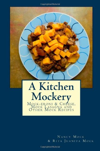 A Kitchen Mockery: Mock-eroni & Cheese, Mock Lasagna and Other Mock Recipes
