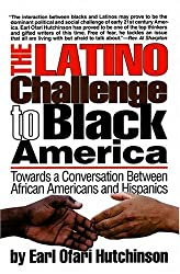 The Latino Challenge to Black America: Towards a Conversation Between African Americans and Hispanics by Earl Ofari Hutchinson (2007-09-01)