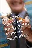 The 5 Reasons: You have struggled in Network Marketing (Success in MLM Book 1)