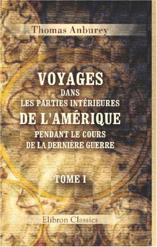 Voyages dans les parties intérieures de l'Amérique, pendant le cours de la dernière guerre: Tome 1