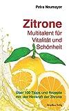 Zitrone - Multitalent für Vitalität und Schönheit: Über 100 Tipps und Rezepte mit der Heilkraft der Zitrone