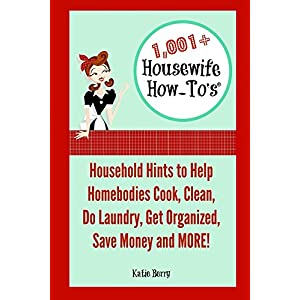 1,001+ Housewife How-To's: Household Hints to Help Homebodies Cook, Clean, Do Laundry