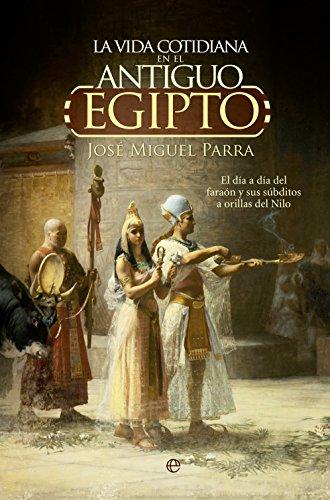 La vida cotidiana en el Antiguo Egipto (Historia) por José Miguel Parra