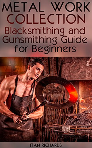 Metal Work Collection: Blacksmithing and Gunsmithing Guide for Beginners: (Blacksmithing Guide, Gunsmithing Guide) (English Edition)