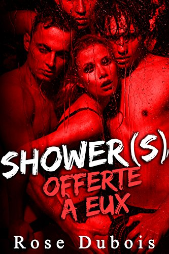 Shower(s): Offerte à Eux  (-18) + Histoire BONUS: (HIstoire Adulte Érotique, Sexe A Plusieurs,  BDSM, Première Fois, Initiation, Domination)
