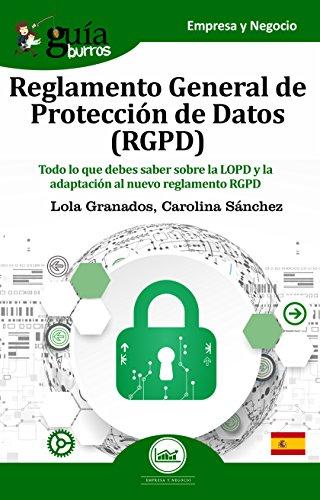 GuíaBurros Reglamento General de Protección de Datos  (RGPD): Todo lo que debes saber sobre la LOPD y la adaptación al nuevo reglamento RGPD por Lola Granados