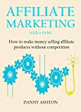 AFFILIATE MARKETING WITH A TWIST - 2016 Update: How to make money selling affiliate products without competition