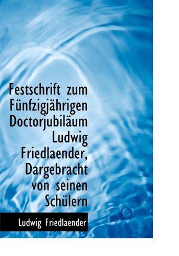 Festschrift Zum F Nfzigj Hrigen Doctorjubil Um Ludwig Friedlaender, Dargebracht Von Seinen Sch Lern