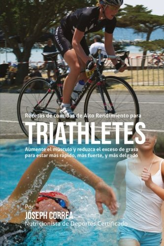Recetas de comidas de Alto Rendimiento para triatletas: Aumente el musculo y reduzca el exceso de grasa para estar mas rapido, mas fuerte, y mas delgado